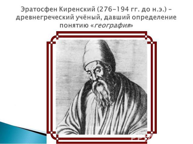 Эратосфен Киренский (276-194 гг. до н.э.) – древнегреческий учёный, давший определение понятию «география»