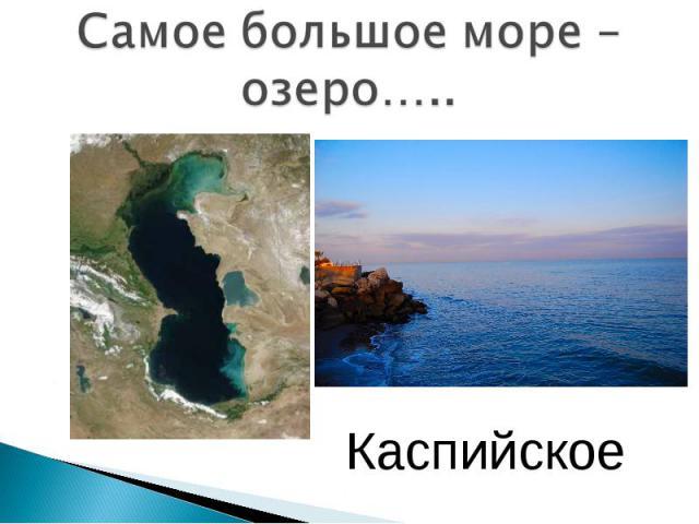 Самое большое море – озеро….. Каспийское