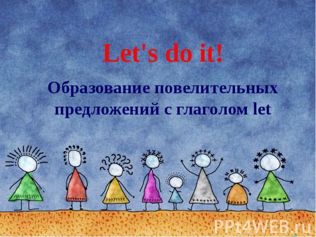 Let's do it! Образование повелительных предложений с глаголом let