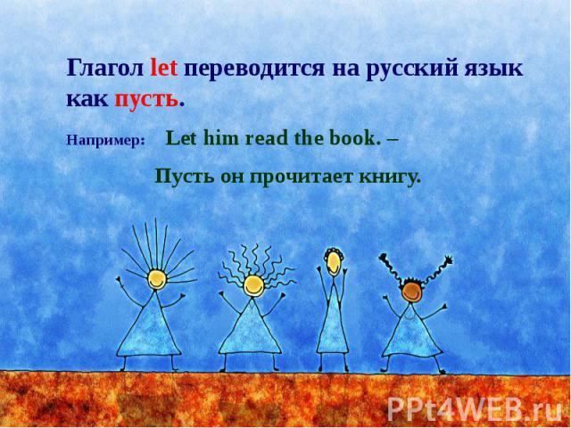 Глагол let переводится на русский язык как пусть. Например: Let him read the book. – Пусть он прочитает книгу.