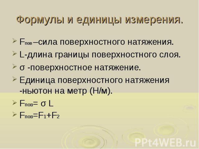 Формулы и единицы измерения. Fпов –сила поверхностного натяжения. L-длина границы поверхностного слоя. σ -поверхностное натяжение. Единица поверхностного натяжения -ньютон на метр (Н/м). Fпов= σ L Fпов=F1+F2