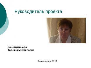 Руководитель проекта Константинова Татьяна Михайловна Зензеватка 2011