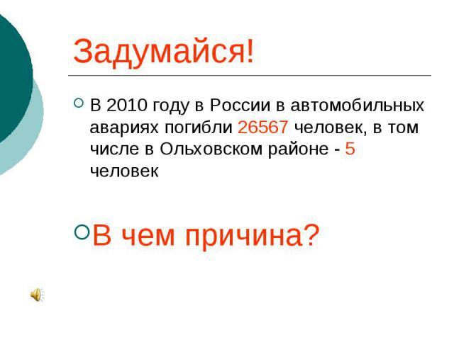 Задумайся! В 2010 году в России в автомобильных авариях погибли 26567 человек, в том числе в Ольховском районе - 5 человек В чем причина?
