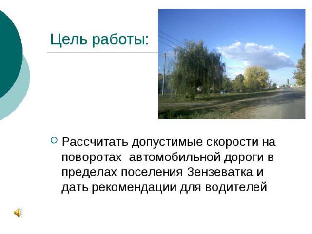 Цель работы: Рассчитать допустимые скорости на поворотах автомобильной дороги в пределах поселения Зензеватка и дать рекомендации для водителей