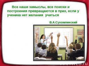 Все наши замыслы, все поиски и построения превращаются в прах, если у ученика не