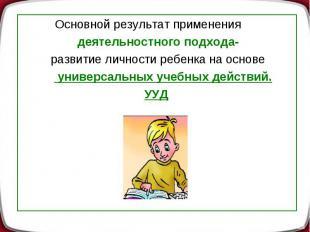 Основной результат применения деятельностного подхода- развитие личности ребенка
