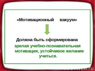 «Мотивационный вакуум» Должна быть сформирована зрелая учебно-познавательная