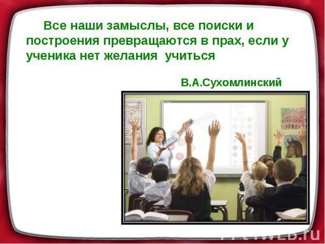 Все наши замыслы, все поиски и построения превращаются в прах, если у ученика нет желания учиться В.А.Сухомлинский