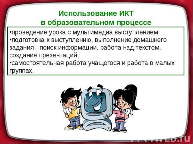 Использование ИКТ в образовательном процессе проведение урока смультимедиа выступлением; подготовка квыступлению, выполнение домашнего задания- поиск информации, работа над текстом, создание презентаций; самостоятельная работа учащегося иработа …