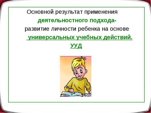 Основной результат применения деятельностного подхода- развитие личности ребенка на основе универсальных учебных действий. УУД