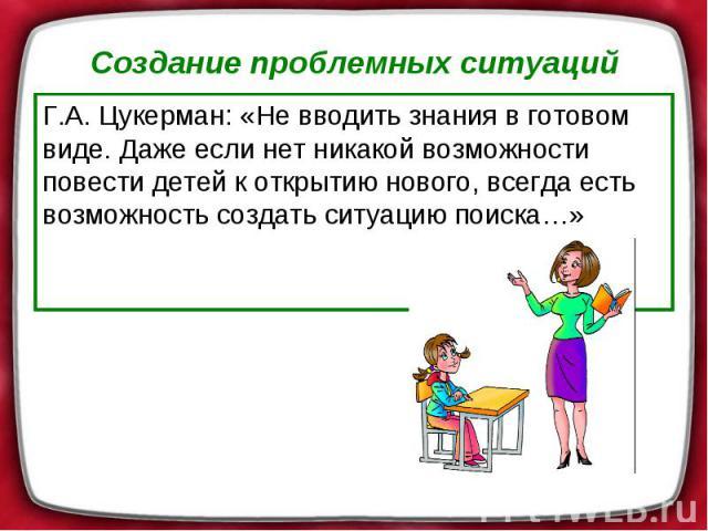 Создание проблемных ситуаций Г.А. Цукерман: «Не вводить знания в готовом виде. Даже если нет никакой возможности повести детей к открытию нового, всегда есть возможность создать ситуацию поиска…»