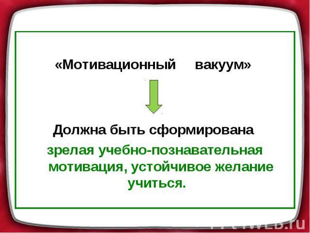 «Мотивационный вакуум» Должна быть сформирована зрелая учебно-познавательная мотивация, устойчивое желание учиться.