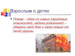 Взрослым о детях Пожар – одна из самых серьёзных опасностей, задача родителей –
