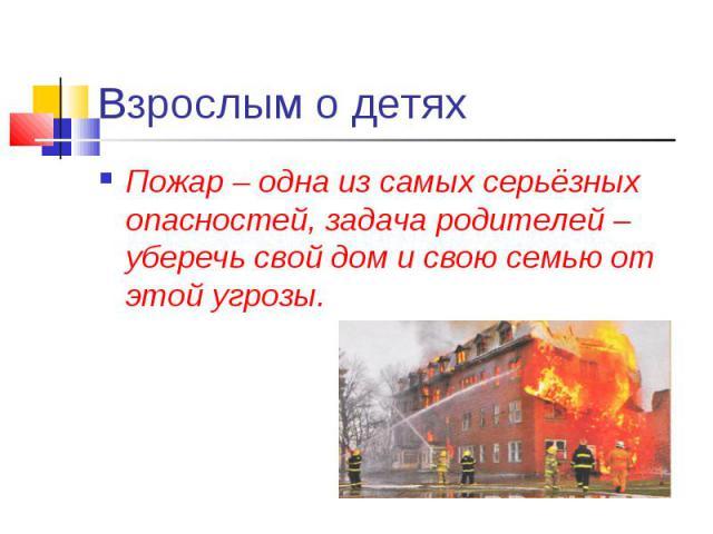 Взрослым о детях Пожар – одна из самых серьёзных опасностей, задача родителей – уберечь свой дом и свою семью от этой угрозы.