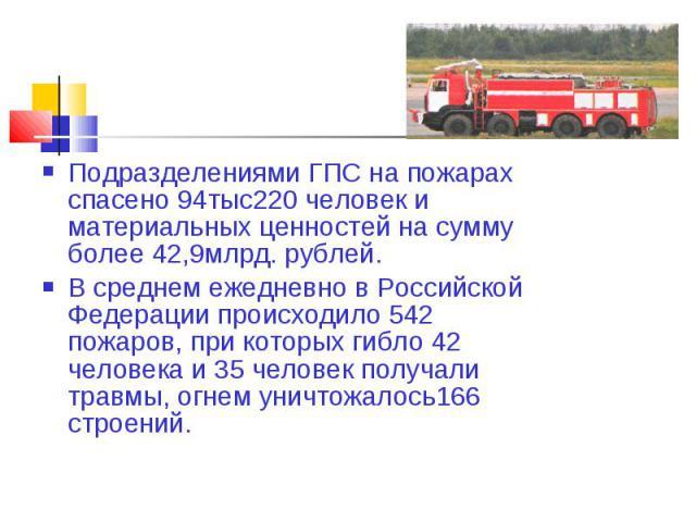 Подразделениями ГПС на пожарах спасено 94тыс220 человек и материальных ценностей на сумму более 42,9млрд. рублей. В среднем ежедневно в Российской Федерации происходило 542 пожаров, при которых гибло 42 человека и 35 человек получали травмы, огнем у…