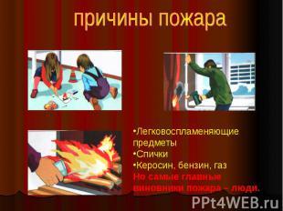 причины пожара Легковоспламеняющие предметы Спички Керосин, бензин, газ Но самые