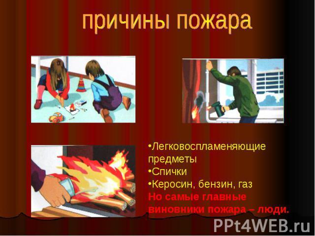 причины пожара Легковоспламеняющие предметы Спички Керосин, бензин, газ Но самые главные виновники пожара – люди.