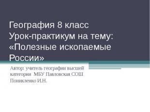 География 8 класс Урок-практикум на тему: «Полезные ископаемые России» Автор: уч