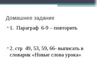 Домашнее задание 1. Параграф 6-9 – повторить 2. стр 49, 53, 59, 66- выписать в с