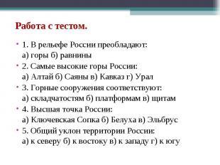 Работа с тестом. 1. В рельефе России преобладают: а) горы б) равнины 2. Самые вы