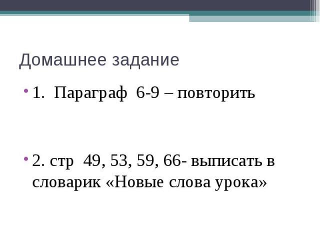 Домашнее задание 1. Параграф 6-9 – повторить 2. стр 49, 53, 59, 66- выписать в словарик «Новые слова урока»