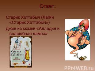 Ответ: Старик Хоттабыч (Лагин «Старик Хоттабыч») Джин из сказки «Алладин и волше