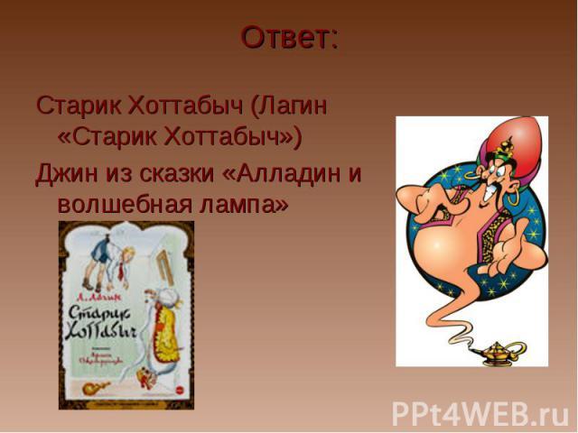 Ответ: Старик Хоттабыч (Лагин «Старик Хоттабыч») Джин из сказки «Алладин и волшебная лампа»