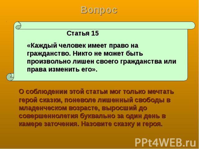 Вопрос Статья 15 «Каждый человек имеет право на гражданство. Никто не может быть произвольно лишен своего гражданства или права изменить его». О соблюдении этой статьи мог только мечтать герой сказки, поневоле лишенный свободы в младенческом возраст…