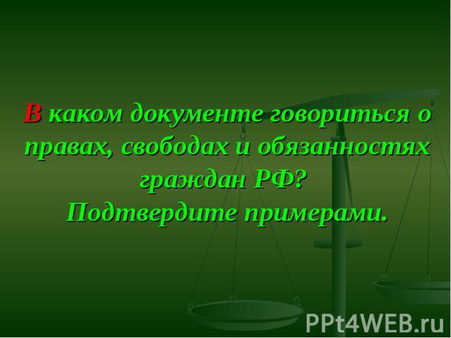 В каком документе говориться о правах, свободах и обязанностях граждан РФ? Подтвердите примерами.