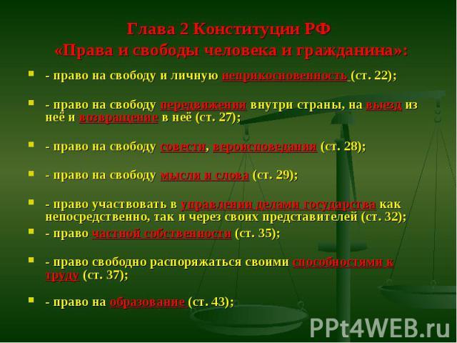 Глава 2 Конституции РФ «Права и свободы человека и гражданина»: - право на свободу и личную неприкосновенность (ст. 22); - право на свободу передвижения внутри страны, на выезд из неё и возвращение в неё (ст. 27); - право на свободу совести, вероисп…