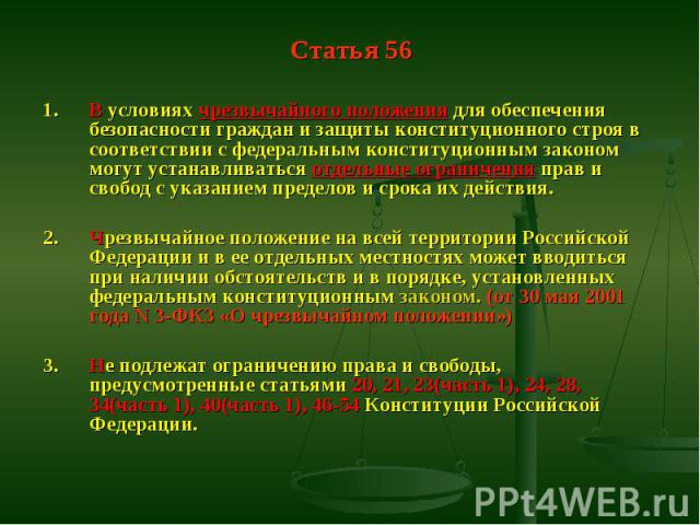 Статья 56 1. В условиях чрезвычайного положения для обеспечения безопасности граждан и защиты конституционного строя в соответствии с федеральным конституционным законом могут устанавливаться отдельные ограничения прав и свобод с указанием пределов …