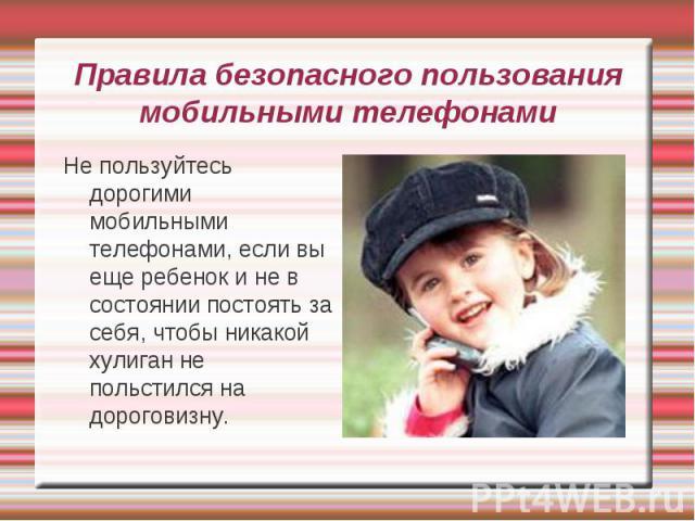 Правила безопасного пользования мобильными телефонами Не пользуйтесь дорогими мобильными телефонами, если вы еще ребенок и не в состоянии постоять за себя, чтобы никакой хулиган не польстился на дороговизну.