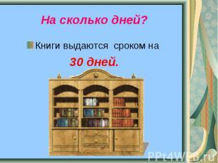 На сколько дней? Книги выдаются сроком на 30 дней.