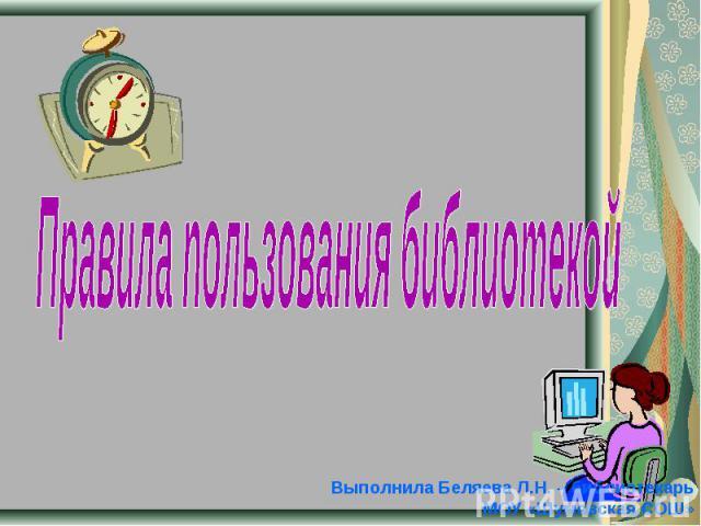 Правила пользования библиотекой Выполнила Беляева Л.Н. – библиотекарь МОУ «Шумовская СОШ»