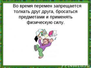Во время перемен запрещается толкать друг друга, бросаться предметами и примен