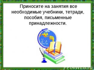 Приносите на занятия все необходимые учебники, тетради, пособия, письменные при
