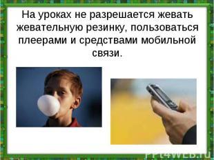 На урокахне разрешается жевать жевательную резинку, пользоваться плеерами и сре