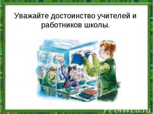 Уважайте достоинствоучителей и работников школы.