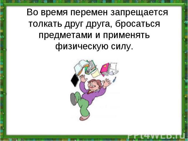 Во время перемен запрещается толкать друг друга, бросаться предметами и применять физическую силу.