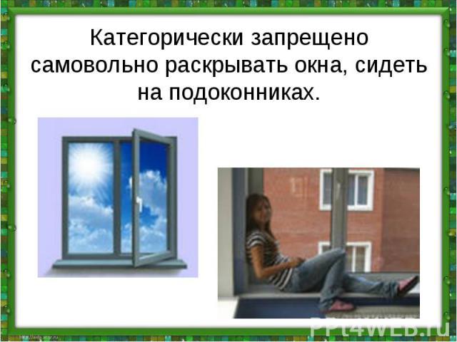 Категорически запрещено самовольно раскрывать окна, сидеть на подоконниках.