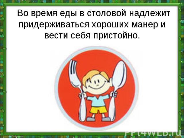 Во время еды в столовой надлежит придерживаться хороших манер и вести себя пристойно.