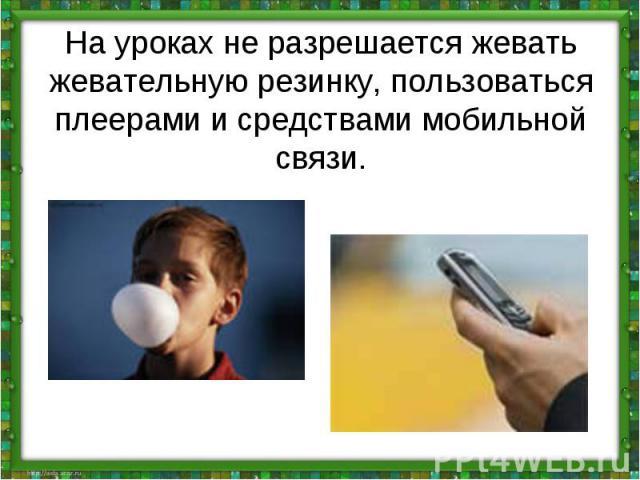 На урокахне разрешается жевать жевательную резинку, пользоваться плеерами и средствами мобильной связи.