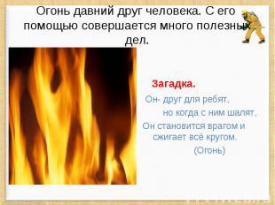 Огонь давний друг человека. С его помощью совершается много полезных дел. Загадк