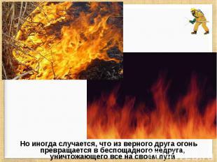 Но иногда случается, что из верного друга огонь превращается в беспощадного недр