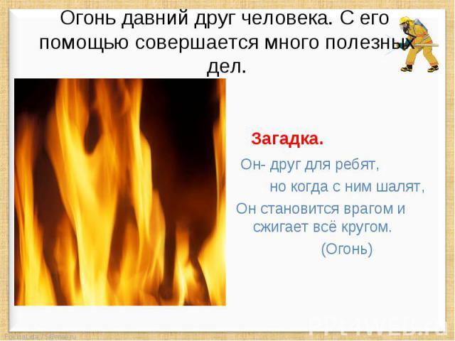 Огонь давний друг человека. С его помощью совершается много полезных дел. Загадка. Он- друг для ребят, но когда с ним шалят, Он становится врагом и сжигает всё кругом. (Огонь)