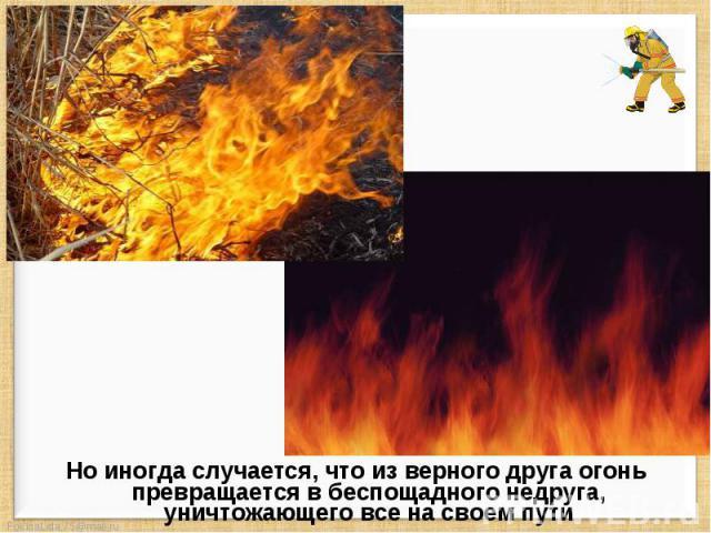 Но иногда случается, что из верного друга огонь превращается в беспощадного недруга, уничтожающего все на своем пути