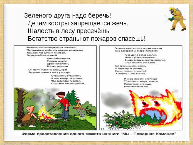 Зелёного друга надо беречь! Детям костры запрещается жечь. Шалость в лесу пресечёшь Богатство страны от пожаров спасешь!