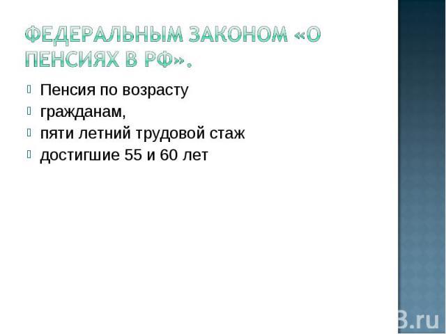 Федеральным Законом «О пенсиях в РФ». Пенсия по возрасту гражданам, пяти летний трудовой стаж достигшие 55 и 60 лет