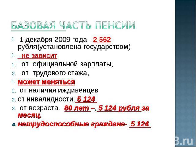 Базовая часть пенсии 1 декабря 2009 года - 2 562 рубля(установлена государством) не зависит от официальной зарплаты, от трудового стажа, может меняться от наличия иждивенцев от инвалидности, 5 124 от возраста. 80 лет –, 5 124 рубля за месяц. нетрудо…