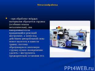 Металлообработка - при обработке твёрдых материалов образуется стружка (особенно